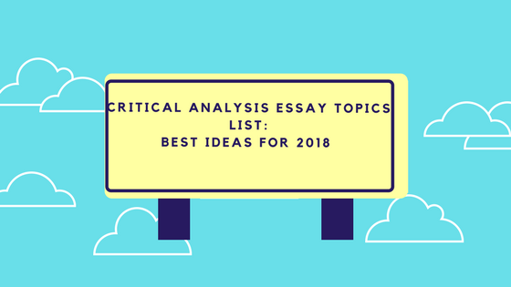 Critical Analysis Essay Topics List: Best Ideas for 2018